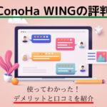 【ConoHa WINGの評判】使って分かったデメリットと口コミを紹介!